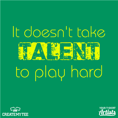 It Takes Effort, Talent, Play Hard